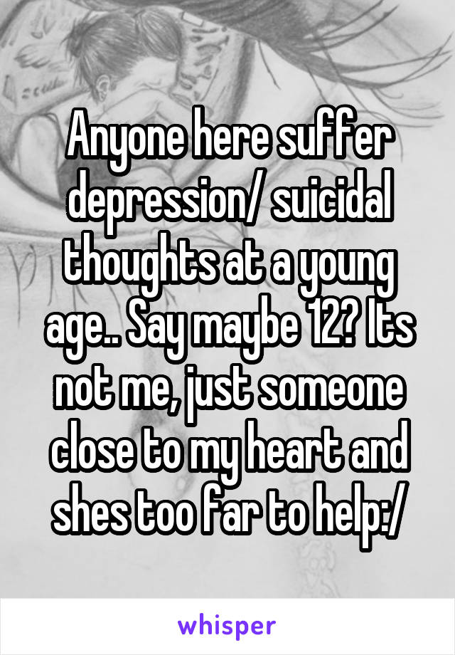 Anyone here suffer depression/ suicidal thoughts at a young age.. Say maybe 12? Its not me, just someone close to my heart and shes too far to help:/