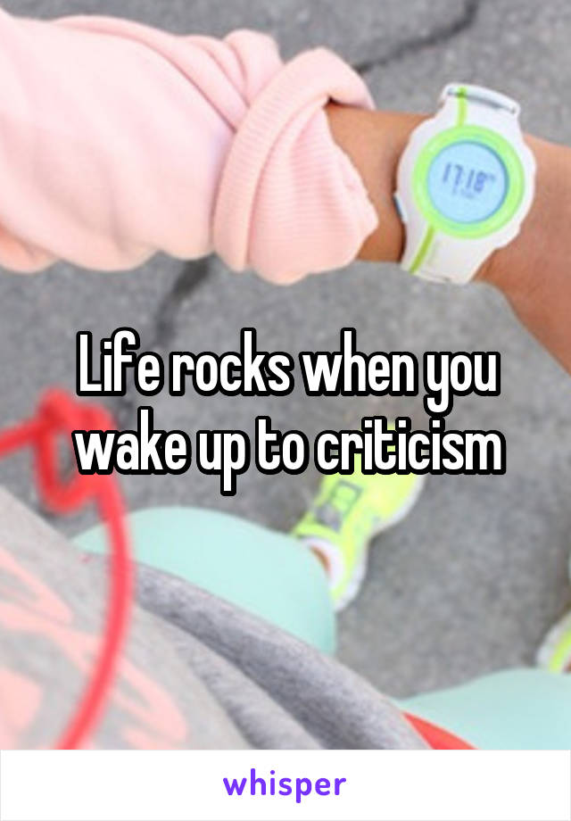 Life rocks when you wake up to criticism