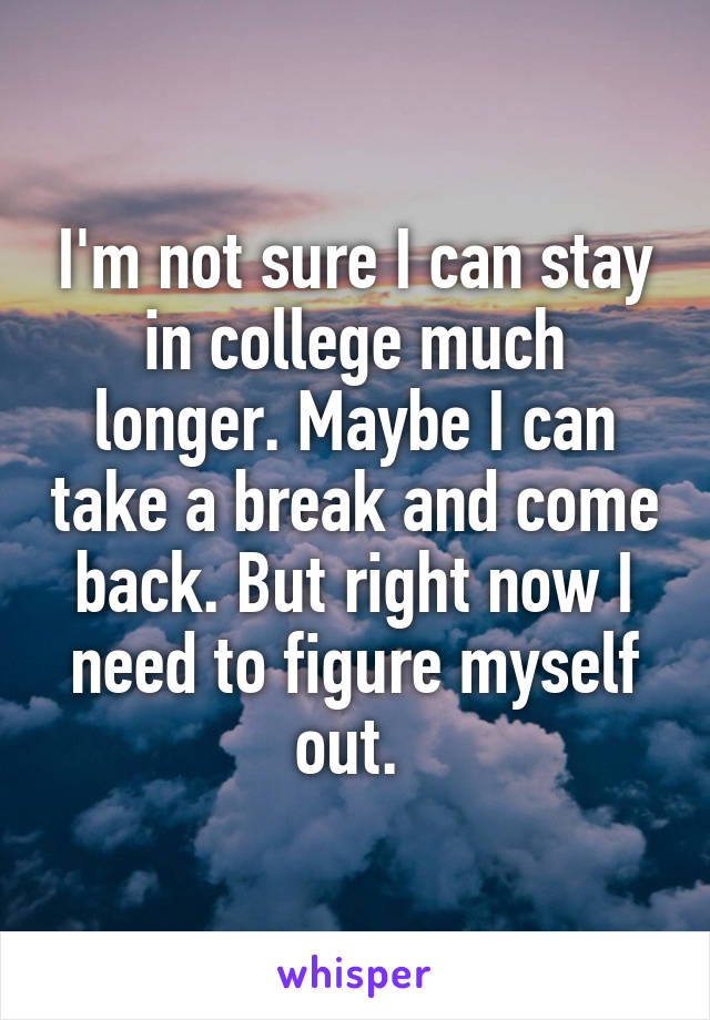 I'm not sure I can stay in college much longer. Maybe I can take a break and come back. But right now I need to figure myself out.