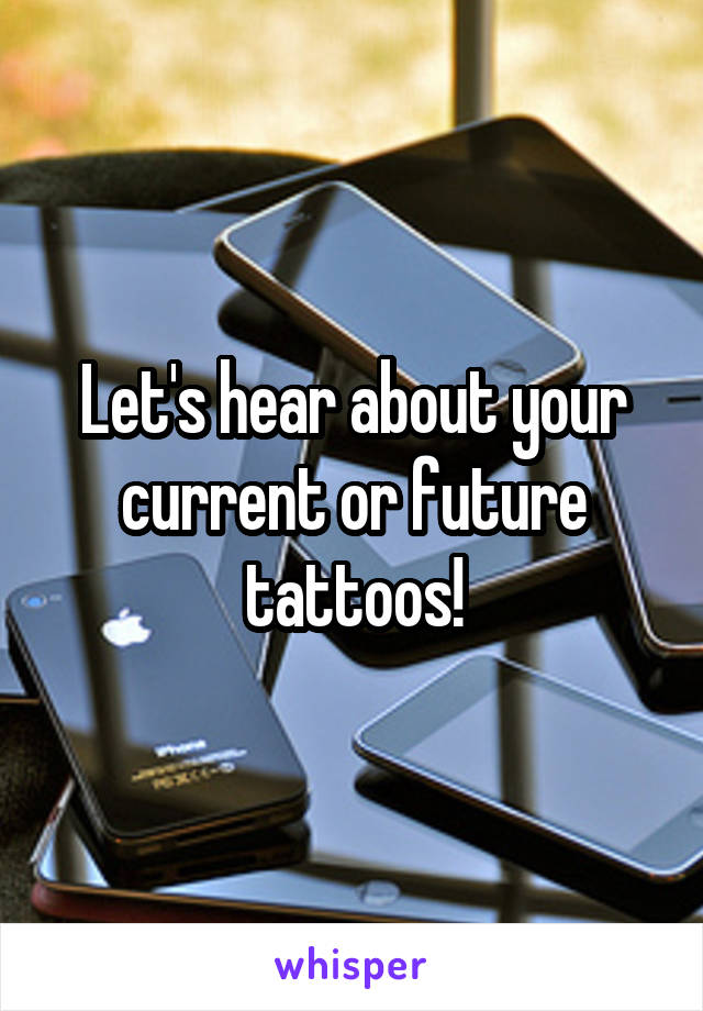 Let's hear about your current or future tattoos!