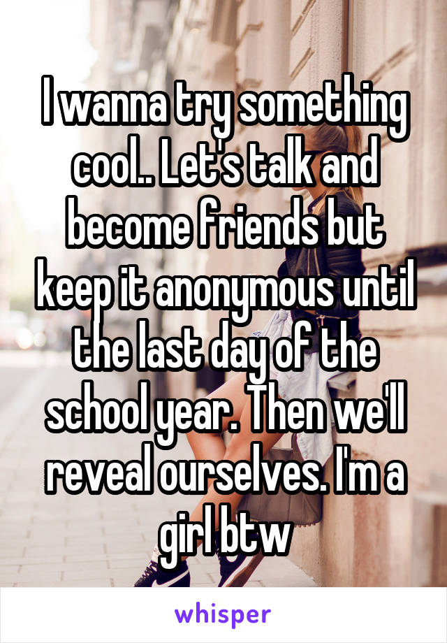 I wanna try something cool.. Let's talk and become friends but keep it anonymous until the last day of the school year. Then we'll reveal ourselves. I'm a girl btw