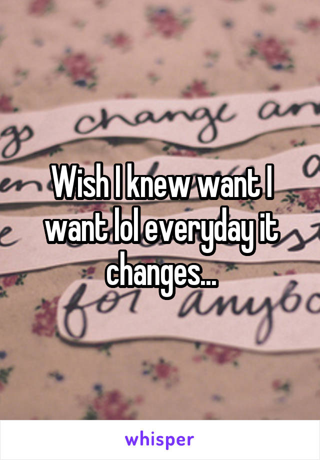 Wish I knew want I want lol everyday it changes...