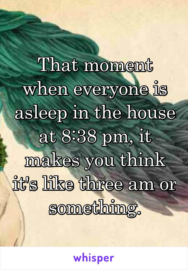 That moment when everyone is asleep in the house at 8:38 pm, it makes you think it's like three am or something.