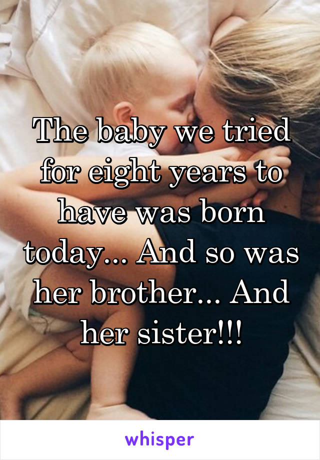The baby we tried for eight years to have was born today... And so was her brother... And her sister!!!