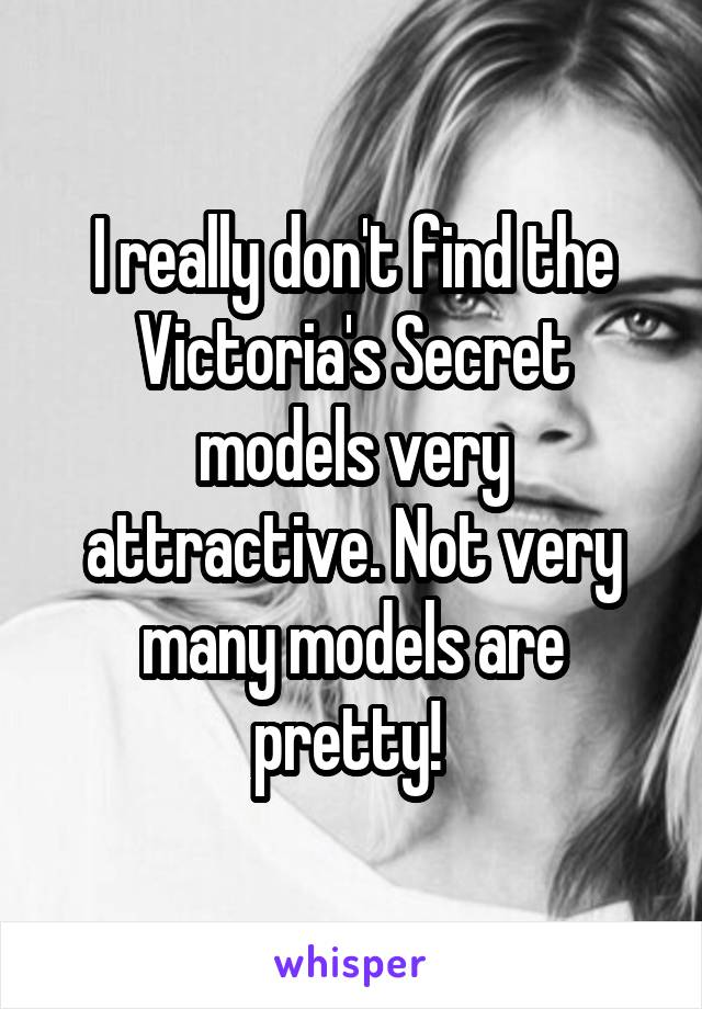 I really don't find the Victoria's Secret models very attractive. Not very many models are pretty!