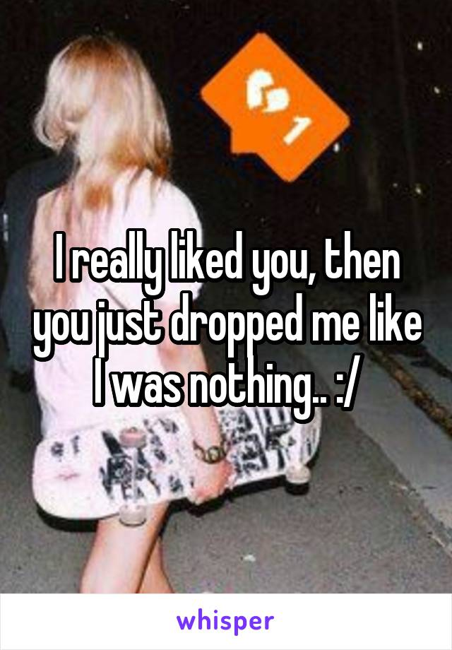 I really liked you, then you just dropped me like I was nothing.. :/