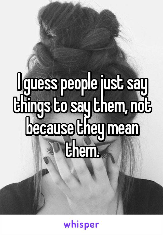 I guess people just say things to say them, not because they mean them.