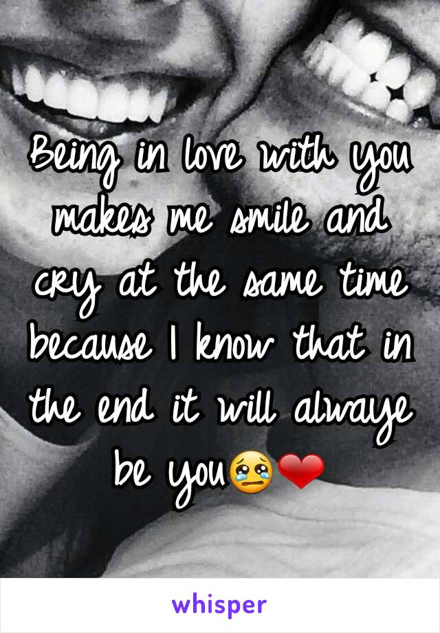 Being in love with you makes me smile and cry at the same time because I know that in the end it will alwaye be you😢❤