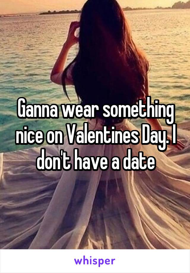 Ganna wear something nice on Valentines Day. I don't have a date