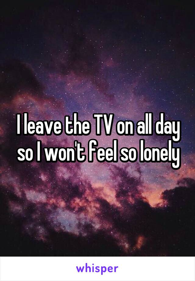 I leave the TV on all day so I won't feel so lonely
