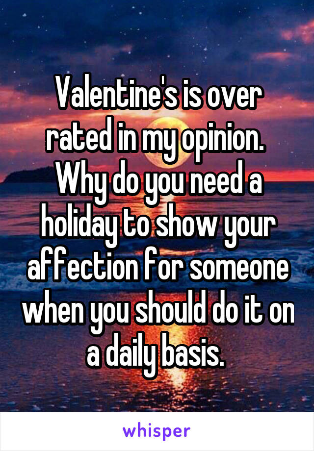 Valentine's is over rated in my opinion.  Why do you need a holiday to show your affection for someone when you should do it on a daily basis.