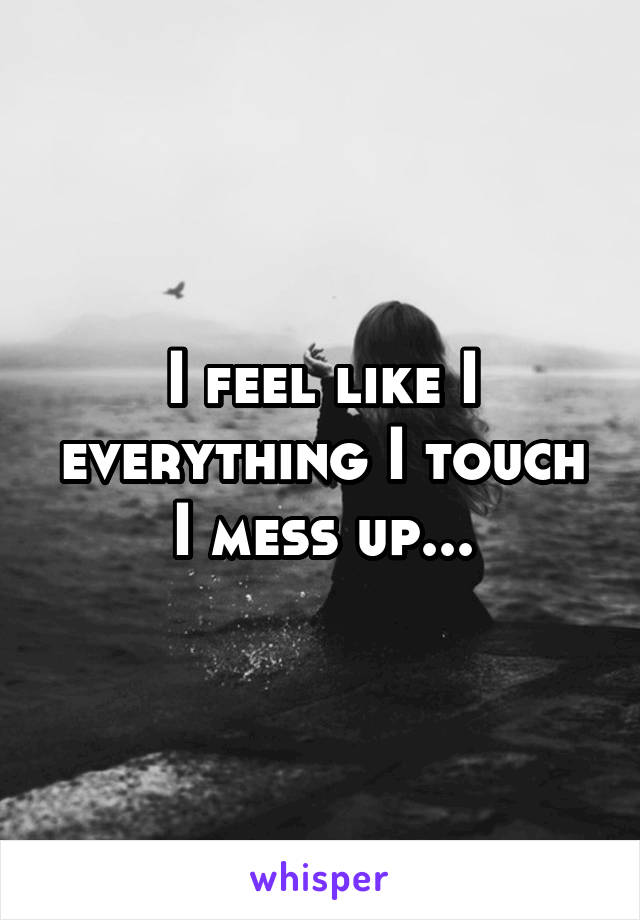 I feel like I everything I touch I mess up...