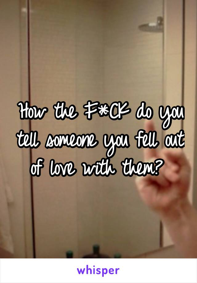 How the F*CK do you tell someone you fell out of love with them?