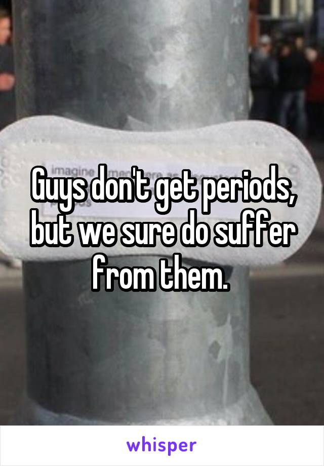 Guys don't get periods, but we sure do suffer from them.