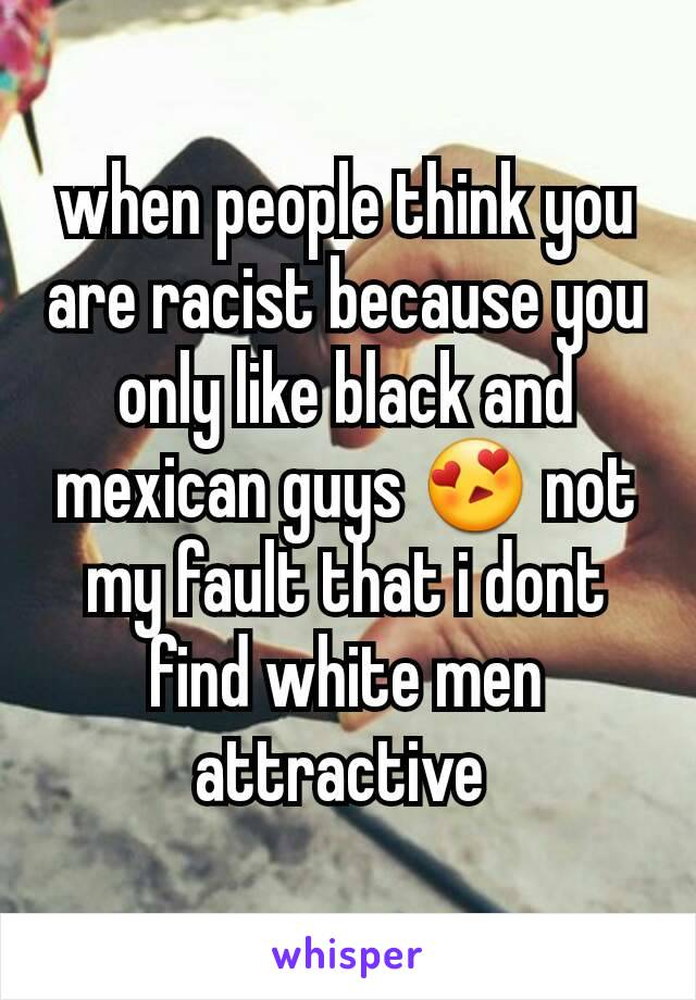 when people think you are racist because you only like black and mexican guys 😍 not my fault that i dont find white men attractive