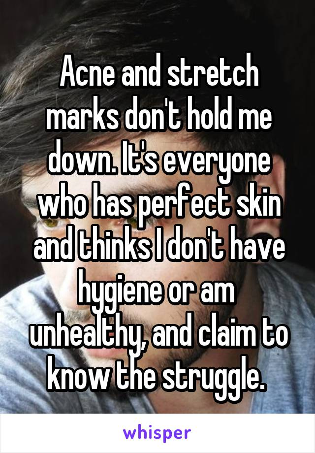 Acne and stretch marks don't hold me down. It's everyone who has perfect skin and thinks I don't have hygiene or am  unhealthy, and claim to know the struggle.