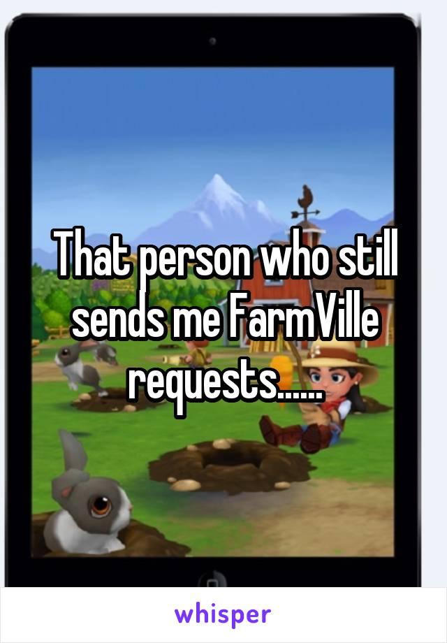 That person who still sends me FarmVille requests......