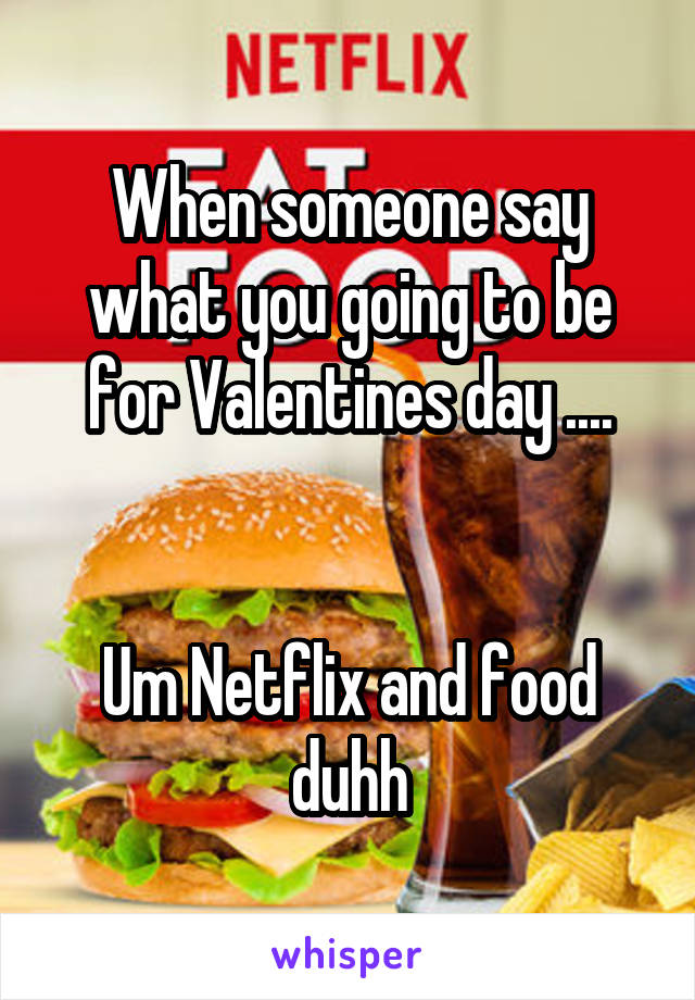 When someone say what you going to be for Valentines day ....   Um Netflix and food duhh