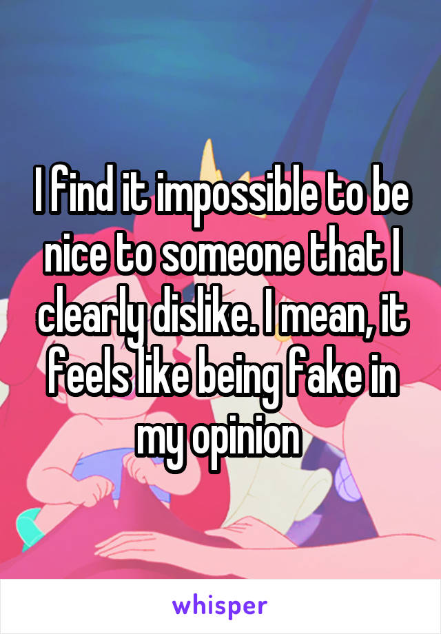 I find it impossible to be nice to someone that I clearly dislike. I mean, it feels like being fake in my opinion