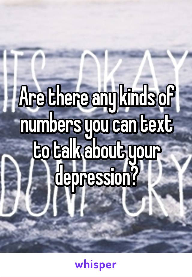 Are there any kinds of numbers you can text to talk about your depression?
