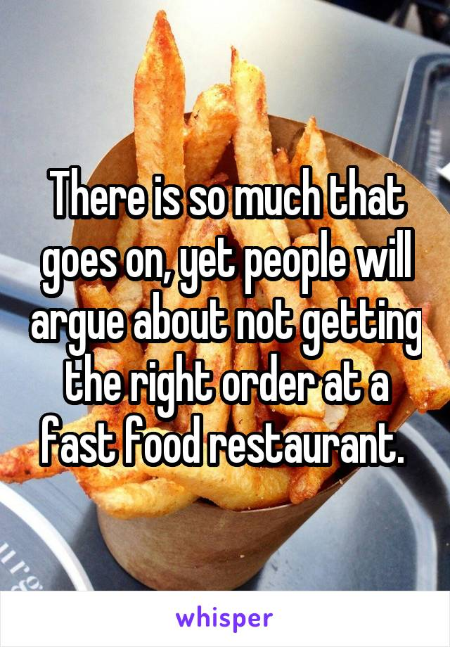 There is so much that goes on, yet people will argue about not getting the right order at a fast food restaurant.
