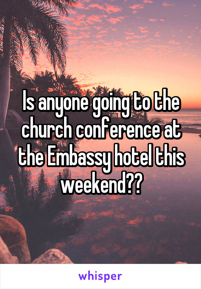 Is anyone going to the church conference at the Embassy hotel this weekend??
