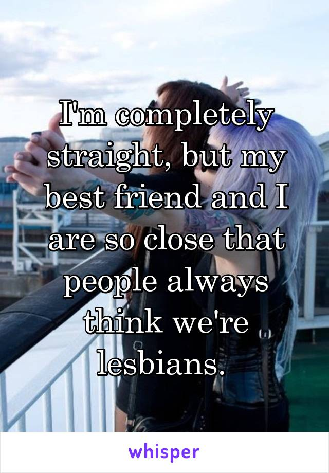 I'm completely straight, but my best friend and I are so close that people always think we're lesbians.
