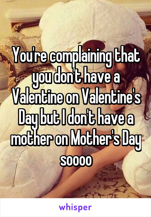 You're complaining that you don't have a Valentine on Valentine's Day but I don't have a mother on Mother's Day soooo