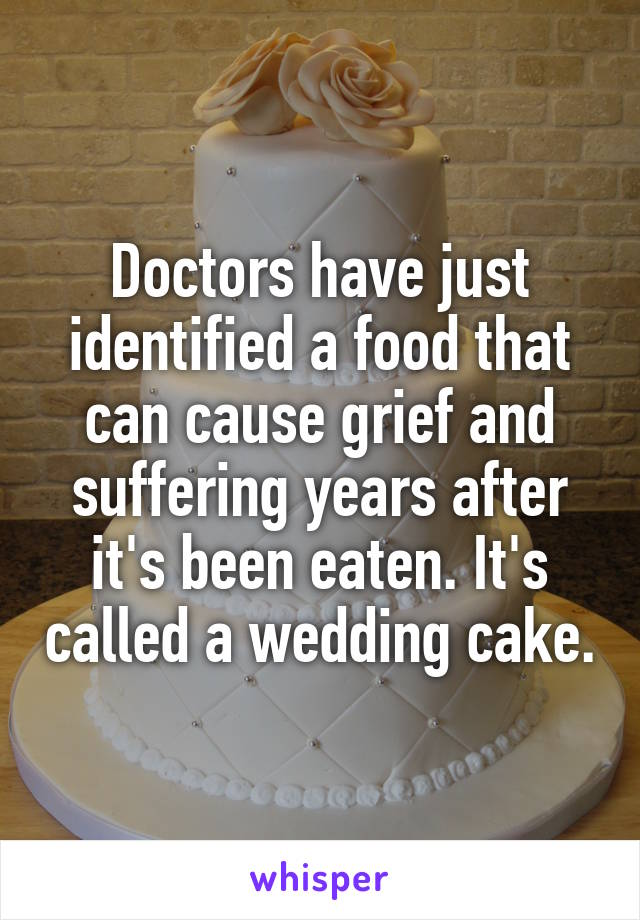 Doctors have just identified a food that can cause grief and suffering years after it's been eaten. It's called a wedding cake.