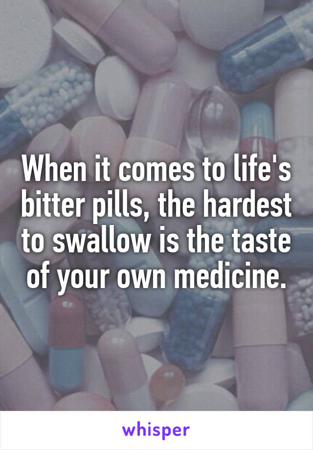When it comes to life's bitter pills, the hardest to swallow is the taste of your own medicine.
