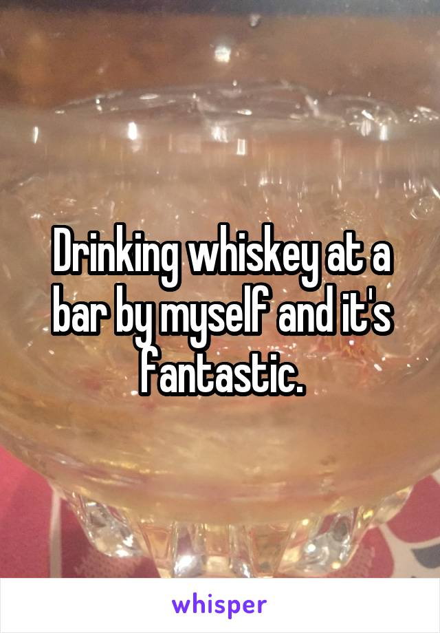 Drinking whiskey at a bar by myself and it's fantastic.