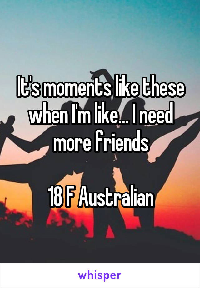 It's moments like these when I'm like... I need more friends  18 F Australian