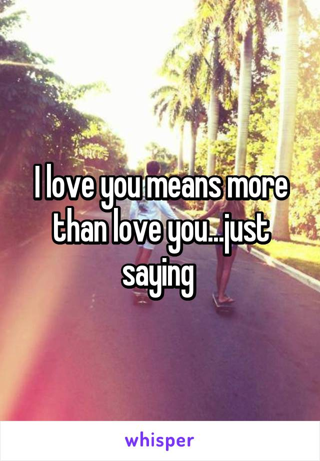I love you means more than love you...just saying