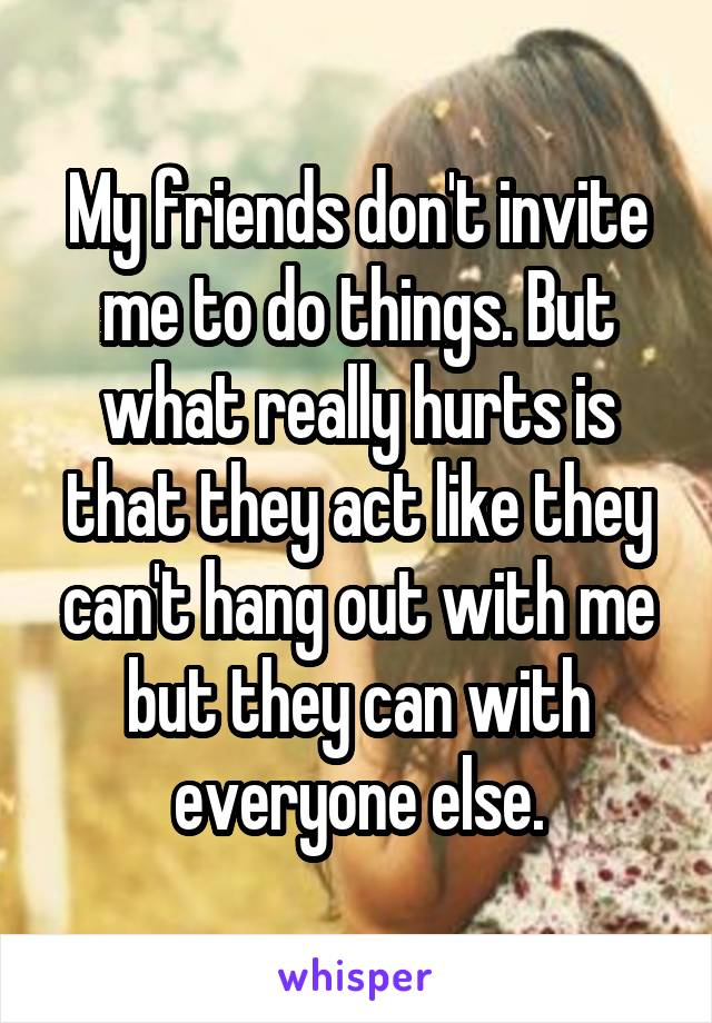 My friends don't invite me to do things. But what really hurts is that they act like they can't hang out with me but they can with everyone else.