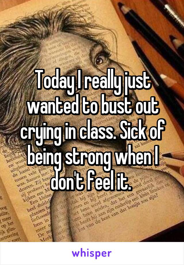 Today I really just wanted to bust out crying in class. Sick of being strong when I don't feel it.