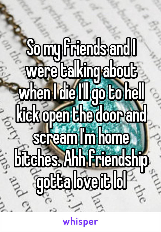 So my friends and I were talking about when I die I'll go to hell kick open the door and scream I'm home bitches. Ahh friendship gotta love it lol