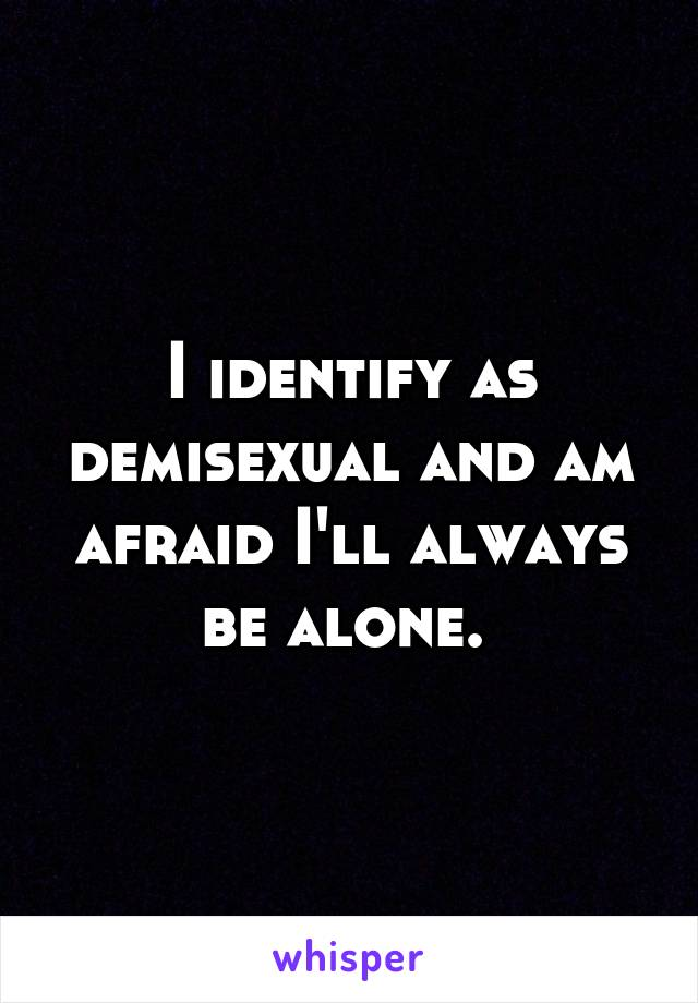 I identify as demisexual and am afraid I'll always be alone.