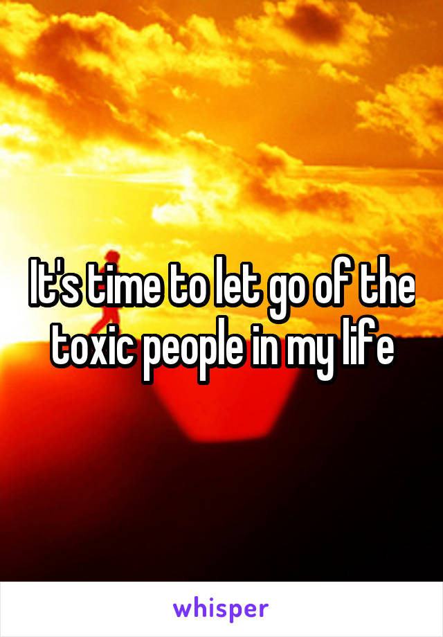 It's time to let go of the toxic people in my life