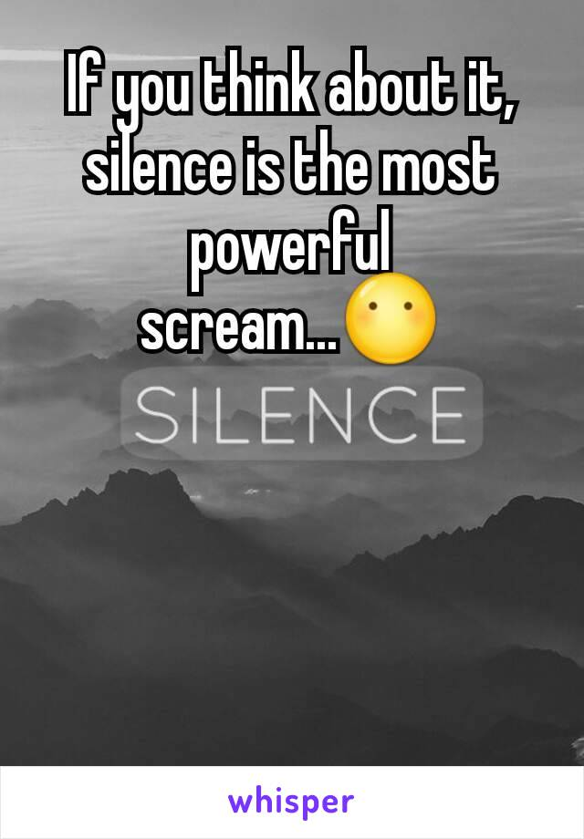 If you think about it, silence is the most powerful scream...😶