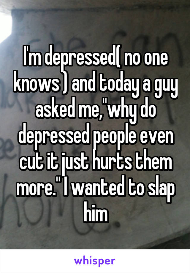 "I'm depressed( no one knows ) and today a guy asked me,""why do depressed people even cut it just hurts them more."" I wanted to slap him"