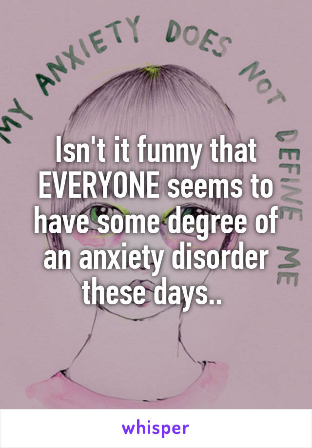 Isn't it funny that EVERYONE seems to have some degree of an anxiety disorder these days..