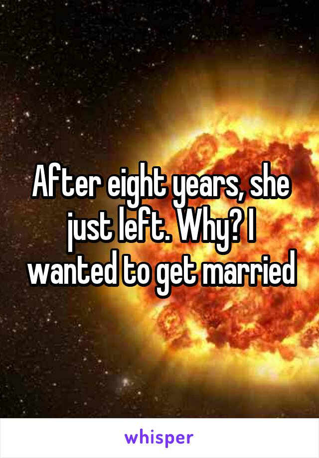 After eight years, she just left. Why? I wanted to get married