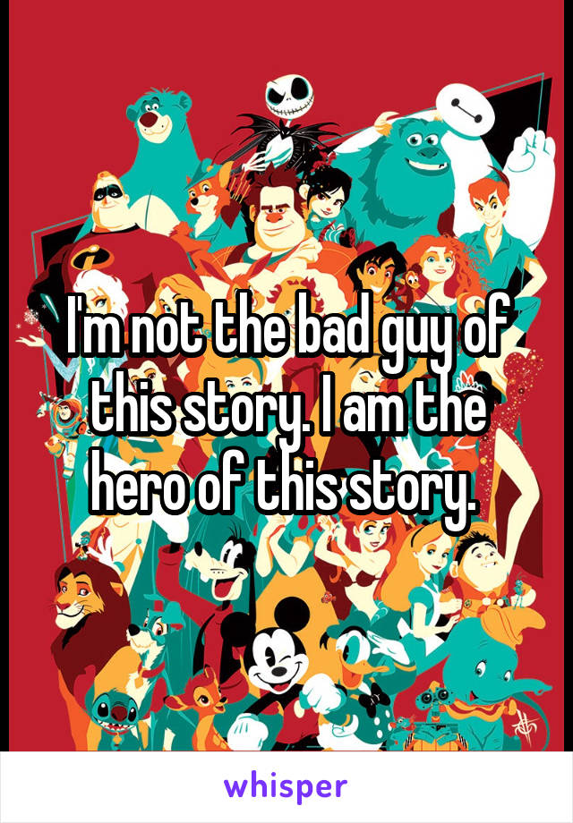 I'm not the bad guy of this story. I am the hero of this story.