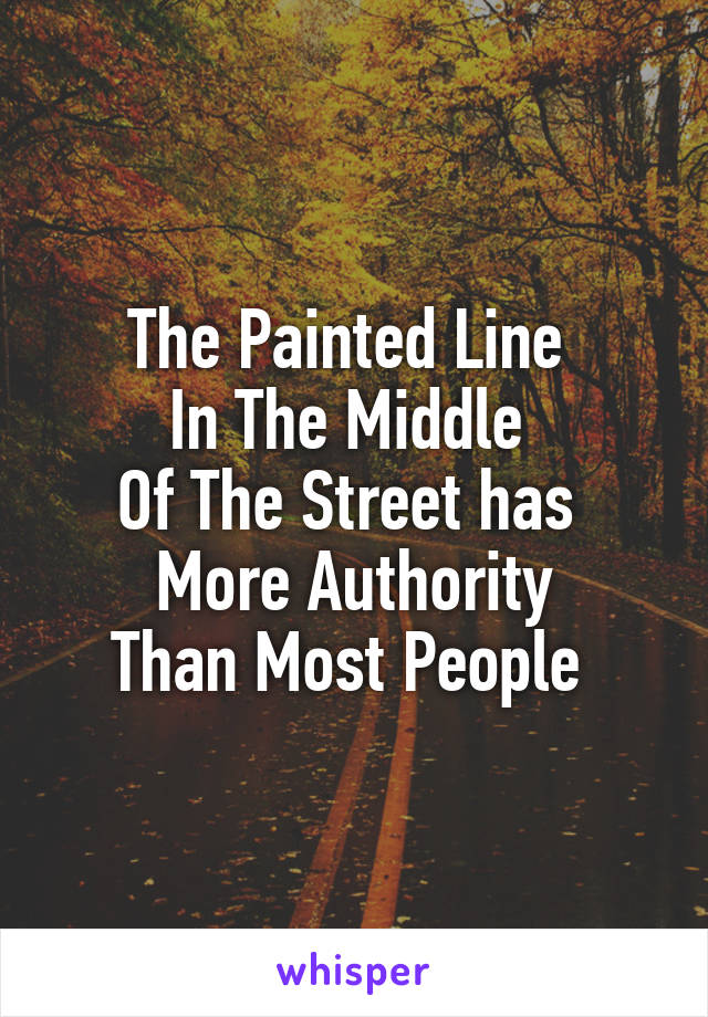 The Painted Line  In The Middle  Of The Street has  More Authority Than Most People