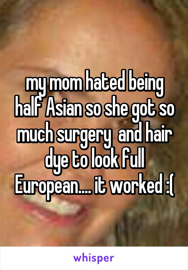 my mom hated being half Asian so she got so much surgery  and hair dye to look full European.... it worked :(