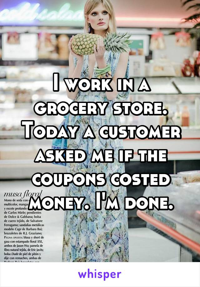 I work in a grocery store. Today a customer asked me if the coupons costed money. I'm done.