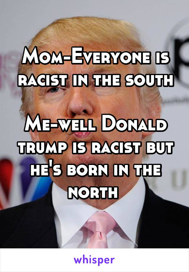 Mom-Everyone is racist in the south  Me-well Donald trump is racist but he's born in the north