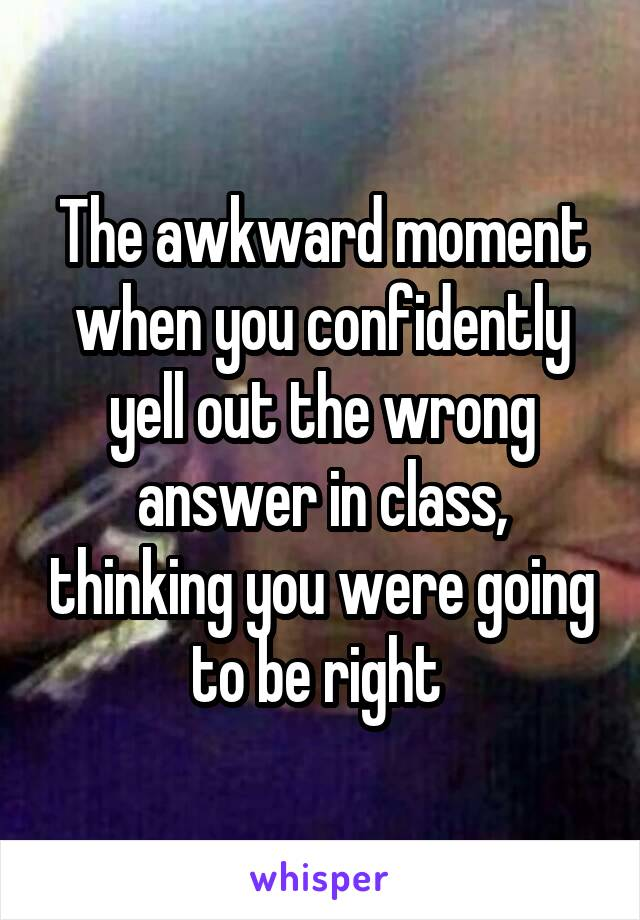 The awkward moment when you confidently yell out the wrong answer in class, thinking you were going to be right