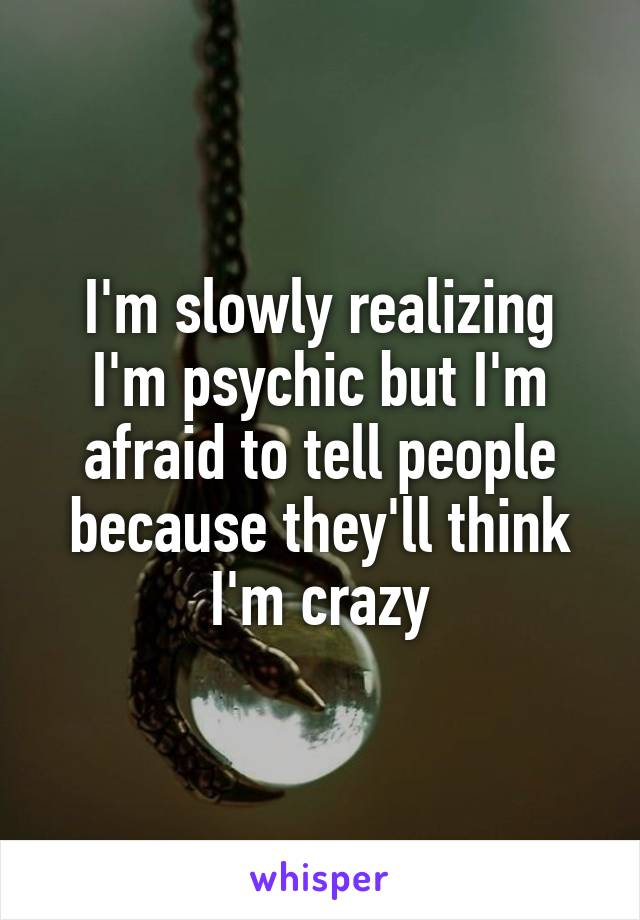 I'm slowly realizing I'm psychic but I'm afraid to tell people because they'll think I'm crazy