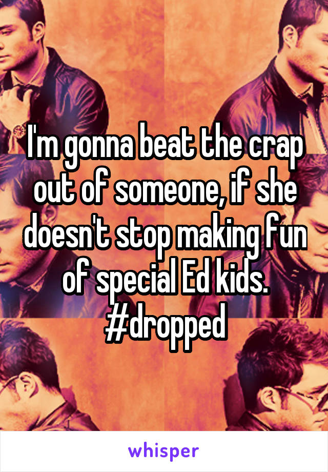I'm gonna beat the crap out of someone, if she doesn't stop making fun of special Ed kids. #dropped